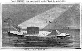 "USS Monitor-1862 famous for the Battle of Hampton Roads where the USS Monitor fought the CSS Virginia (Merrimac) to a draw. some called the Monitor a ""cheese box on a raft."""